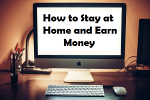How to Stay at Home and Earn Money