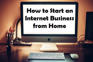 How to Start an internet Business from home